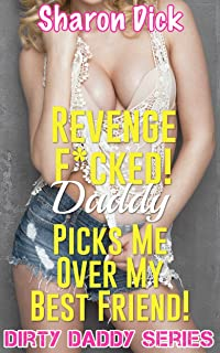 Revenge F*cked! Daddy Picks Me Over My Best Friend! (Dirty Daddy Series)