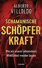 Schamanische Schöpferkraft: Wie wir unsere Lebensvision Wirklichkeit werden lassen (German Edition)