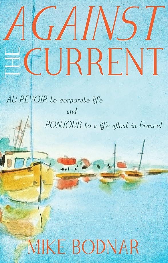 寄生虫彼女は苦いAgainst the Current: Au revoir to corporate life and bonjour to a life afloat in France! (English Edition)