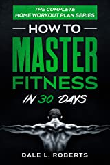 The Complete Home Workout Plan Series: How to Master Fitness in 30 Days Kindle Edition
