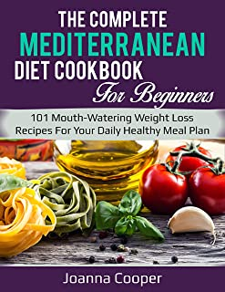 The Complete Mediterranean Diet Cookbook For Beginners: 101 Mouth-Watering Weight Loss Recipes For Your Daily Healthy Meal Plan