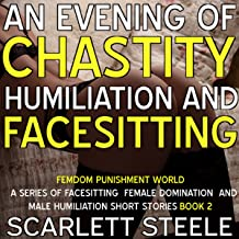 An Evening of Chastity Humiliation and Facesitting: Femdom Punishment World: A Series of Facesitting Female Domination and Male Humiliation Short Stories, Book 2