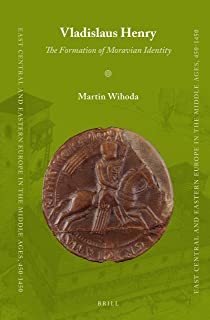 Vladislaus Henry: The Formation of Moravian Identity (East Central and Eastern Europe in the Middle Ages, 450-1450)
