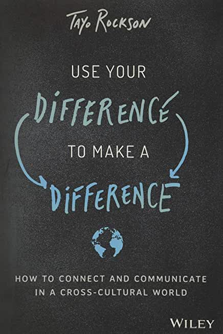 Use Your Difference to Make a Difference: How to Connect and Communicate in a Cross-Cultural World