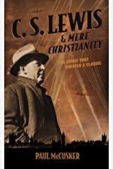C. S. Lewis & Mere Christianity: The Crisis That Created a Classic Kindle Edition
