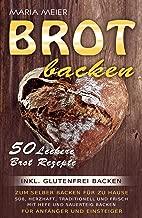 Brot backen: 50 leckere Brot Rezepte zum selber Backen für zu Hause: Süß, herzhaft, traditionell und frisch mit Hefe und Sauerteig backen | für Anfänger ... - inkl. glutenfrei backen (German Edition)