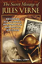 The Secret Message of Jules Verne: Decoding His Masonic, Rosicrucian, and Occult Writings: Decoding His Masonic, Rosicrucians, and Occult Writings