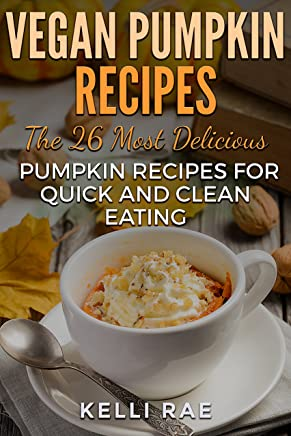 Vegan Pumpkin Recipes: The 26 Most Delicious Pumpkin Recipes for Quick and Clean Eating (English Edition)