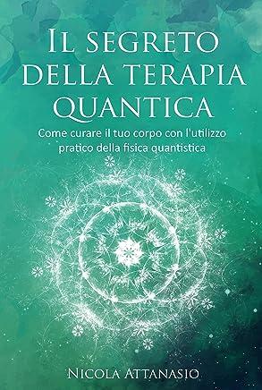 Il segreto della terapia quantica: Come curare il tuo corpo con lutilizzo pratico della fisica quantistica