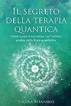 Scaricare Libri Il segreto della terapia quantica: Come curare il tuo corpo con l'utilizzo pratico della fisica quantistica PDF