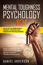 Mental Toughness, Psychology 101: Develop an Unbeatable Mindset through Self Discipline and Willpower. Boost Confidence and Learn How to Influence Anyone ... Art of Persuasion (Emotional Intelligence)