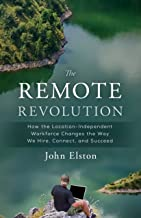 The Remote Revolution: How the Location-Independent Workforce Changes the Way We Hire, Connect, and Succeed