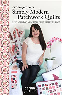 Carina Gardner's Simply Modern Patchwork Quilts: 12 Posy Garden Quilts and Sewing Projects for the Beginning Quilter