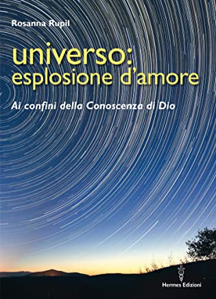 Universo: esplosione damore: Ai confini della conoscenza di Dio