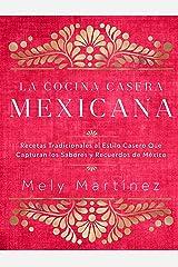 La Cocina Casera Mexicana / The Mexican Home Kitchen (Spanish Edition): Recetas Tradicionales Al Estilo Casero Que Capturan Los Sabores Y Recuerdos de ... Capture the Flavors and Memories of Mexico Hardcover