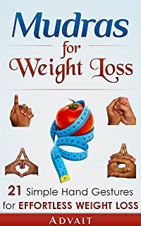 Mudras for Weight Loss: 21 Simple Hand Gestures for Effortless Weight Loss: [Discover the Secrets of Effortless Weight Loss, Escape the Diet trap and Transform ... your Life Forever] (Mudra Healing Book 4)