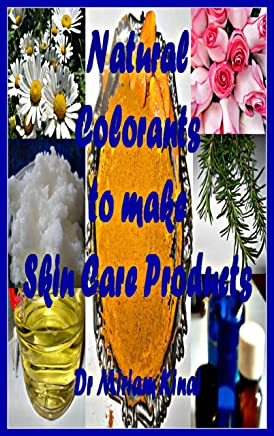 Natural Colorants To Make Skin Care Products (How To Make Natural Skin Care Products Book 19)