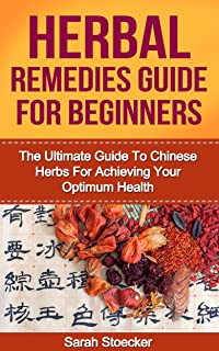 Herbal Remedies: Herbal Remedies For Beginners: The Ultimate Guide To Chinese Herbs For Achieving Your Optimum Health (Her...