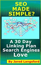 SEO Made Simple? SEO Made Easy: A 30 Day Linking Plan the Search Engines Love (Skills for the Internet Book 2)