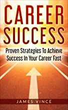 Career Success: Proven Strategies To Achieve Success In Your Career Fast (English Edition)
