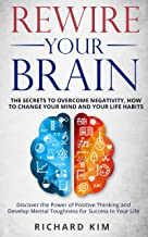 Rewire Your Brain: The Secrets to Overcome Negativity. How to Change your Mind and Your Life Habits. Discover the Power of Positive Thinking and Develop ... for Success in Your Life. (English Edition)