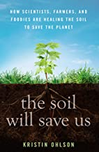 Download The Soil Will Save Us: How Scientists, Farmers, and Foodies Are Healing the Soil to Save the Planet PDF