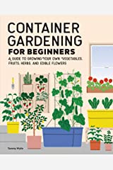 Container Gardening For Beginners: A Guide to Growing Your Own Vegetables, Fruits, Herbs, and Edible Flowers Kindle Edition