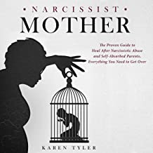 Narcissist Mother: The Proven Guide to Heal After Narcissistic Abuse and Self-Absorbed Parents, Everything You Need to Get Over