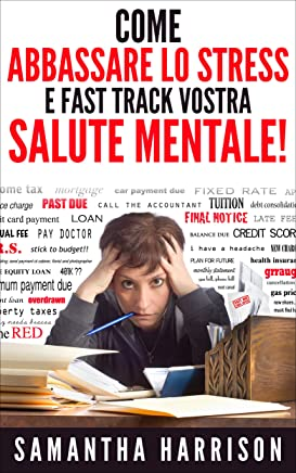 Come abbassare lo stress: e Fast Track vostra salute mentale (Stress - Stress Management - Prova di sforzo - senza stress - Stress Relief - Riduzione dello stress - Salute mentale - Meditazi)