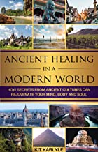 Ancient Healing in a Modern World: How Secrets from Ancient Cultures Can Rejuvenate Your Mind, Body and Soul