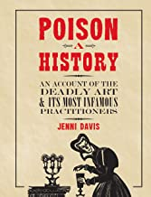 Poison: A History: An Account of the Deadly Art and its Most Infamous Practitioners