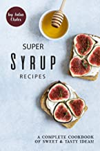 Super Syrup Recipes: A Complete Cookbook of Sweet Tasty Ideas!