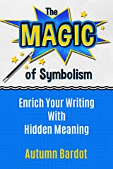 The Magic of Symbolism: Enrich Your Writing With Hidden Meaning Kindle Edition
