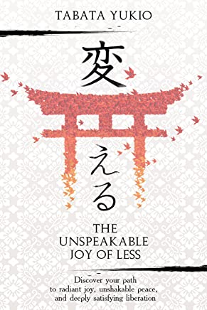 Minimalism: The Unspeakable Joy of Less: Discover Your Path to Radiant Joy, Unshakable Peace and Deeply Satisfying Liberation (変える Book 1)