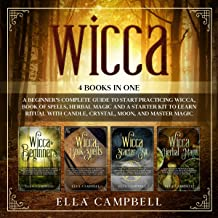 Wicca: 4 Books in One: Including a Beginner's Complete Guide to Start Practicing Wicca, Book of Spells, Herbal Magic and a...