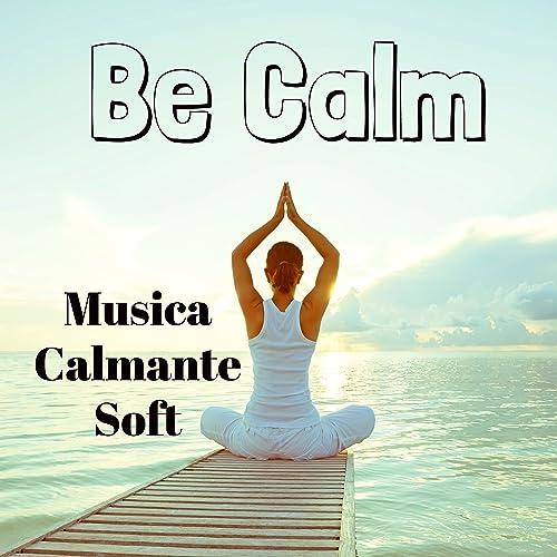 Be Calm - Musica Calmante Soft per Studiare Dormire Bene ...