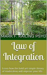 Law of Integration: Learn how the bold yet simple theory of moderation will improve your life. (Dr. Mark Kailing's Self-Mastery Series Book 2)