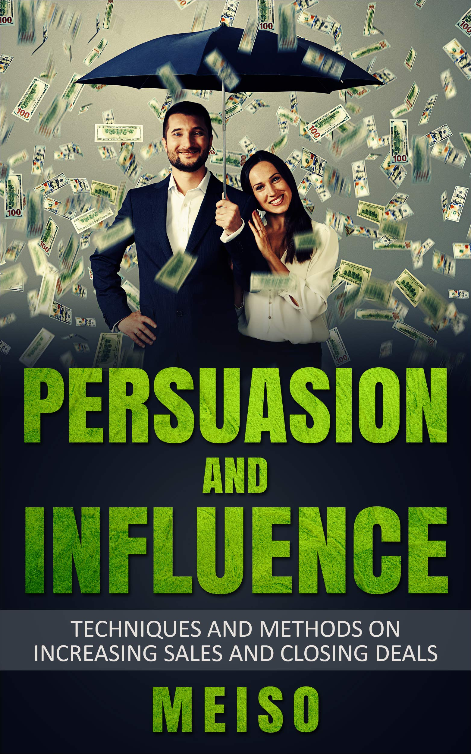 Persuasion and Influence: Techniques and Methods on Increasing Sales and Closing Deals