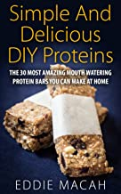 Simple And Delicious DIY Protein Bars: The 30 Most Amazing Mouth Watering Protein Bars, DIY Protein Bars,Protein Bars Packed with Energy! Healthy Homemade Snacks That Work! Fitness Diet Cookbook