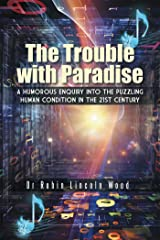 The Trouble with Paradise: A Humorous Enquiry into the Puzzling Human Condition in the 21St Century Kindle Edition