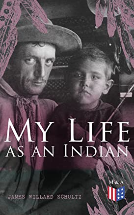 My Life as an Indian: The Story of a Red Woman and a White Man in the Lodges of the Blackfeet (English Edition)