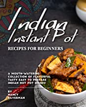 Indian Instant Pot Recipes for Beginners: A Mouth-Watering Collection of Flavorful Tasty Easy to Prepare Indian Hot Pot Dishes!