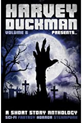 Harvey Duckman Presents... Volume 6: (A Collection of Sci-Fi, Fantasy, Steampunk and Horror Short Stories) Kindle Edition