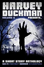 Harvey Duckman Presents... Volume 6: (A Collection of Sci-Fi, Fantasy, Steampunk and Horror Short Stories)