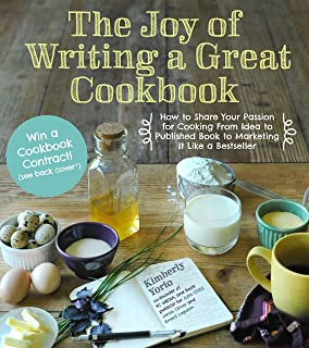 The Joy of Writing a Great Cookbook: How to Share Your Passion for Cooking from Idea to Published Book to Marketing It Lik...