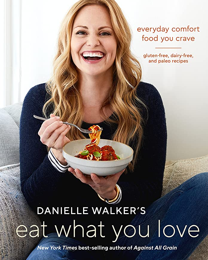 Danielle Walker's Eat What You Love: Everyday Comfort Food You Crave; Gluten-Free, Dairy-Free, and Paleo Recipes: A C ookbook (English Edition)