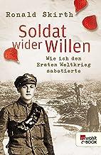 Soldat wider Willen: Wie ich den Ersten Weltkrieg sabotierte (German Edition)