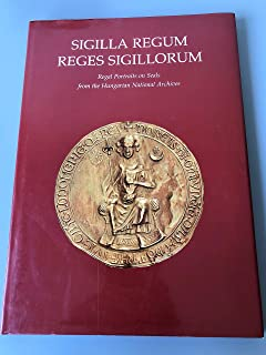 Sigilla Regum - Reges Sigillorum: Regal Portraits on Seals from the Hungarian National Archives.