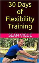 30 Days of Flexibility Training: Beginner to Advanced: Complete Yoga Stretching and Core Flexibility Training Program (Sean Vigue`s 30 Day Training Programs Book 2)