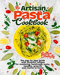 The Artisan Pasta Cookbook: The Step by Step Guide with Flavorful Recipes for Mastering Handmade Pasta, Noodles, Gnocchi a...